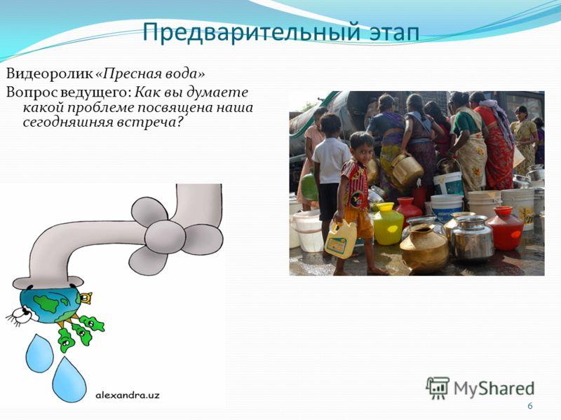 Предварительный этап Видеоролик «Пресная вода» Вопрос ведущего: Как вы думаете какой проблеме посвящена наша сегодняшняя встреча? 6