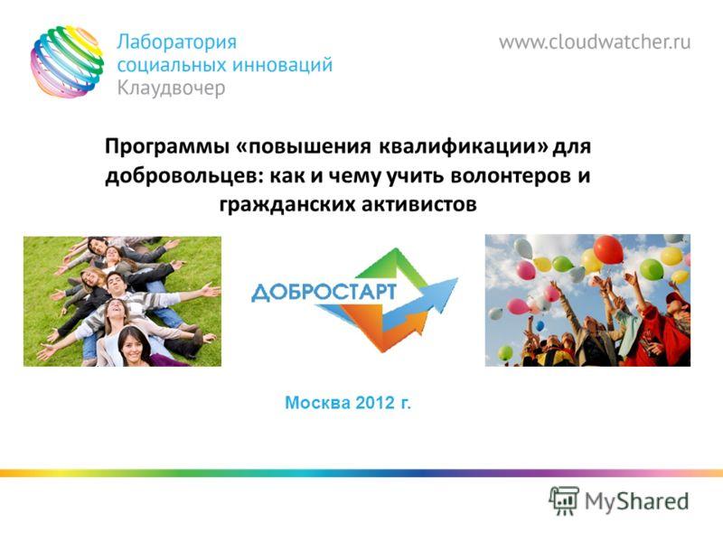 Программы «повышения квалификации» для добровольцев: как и чему учить волонтеров и гражданских активистов Москва 2012 г.
