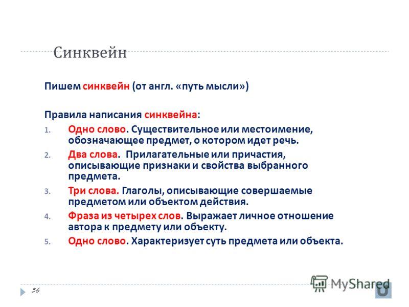 Синквейн 36 Пишем синквейн ( от англ. « путь мысли ») Правила написания синквейна : 1. Одно слово. Существительное или местоимение, обозначающее предмет, о котором идет речь. 2. Два слова. Прилагательные или причастия, описывающие признаки и свойства