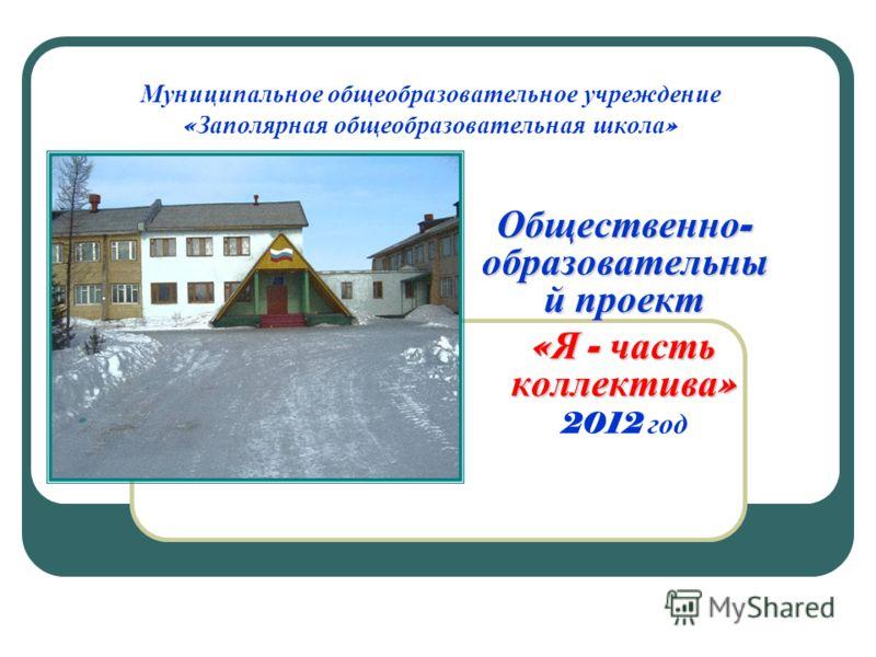 Муниципальное общеобразовательное учреждение « Заполярная общеобразовательная школа » Общественно - образовательны й проект « Я - часть коллектива » 2012 год