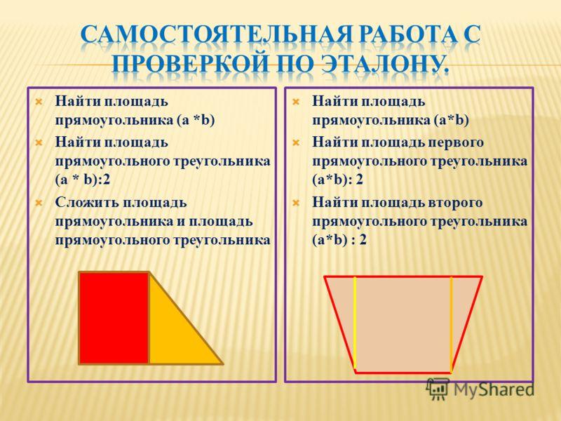 Найти площадь прямоугольника (a *b) Найти площадь прямоугольного треугольника (a * b):2 Сложить площадь прямоугольника и площадь прямоугольного треугольника Найти площадь прямоугольника (a*b) Найти площадь первого прямоугольного треугольника (a*b): 2