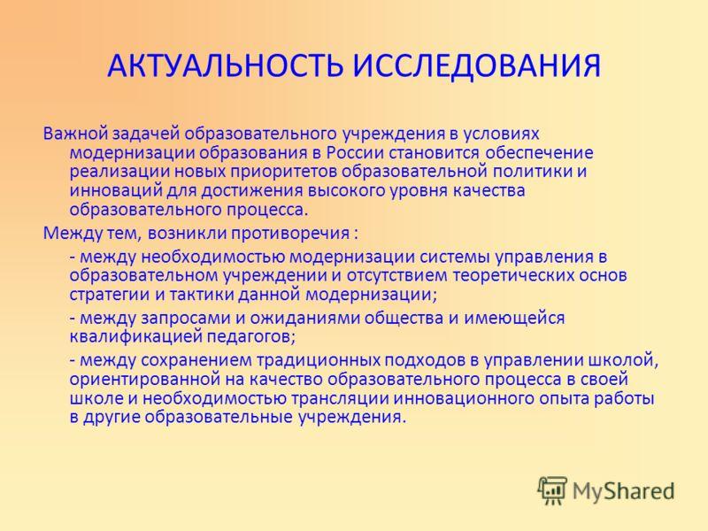 АКТУАЛЬНОСТЬ ИССЛЕДОВАНИЯ Важной задачей образовательного учреждения в условиях модернизации образования в России становится обеспечение реализации новых приоритетов образовательной политики и инноваций для достижения высокого уровня качества образов