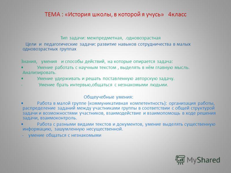 ТЕМА : «История школы, в которой я учусь» 4класс Тип задачи: межпредметная,.одновозрастная Цели и педагогические задачи: развитие навыков сотрудничества в малых одновозрастных группах Знания, умения и способы действий, на которые опирается задача: Ум