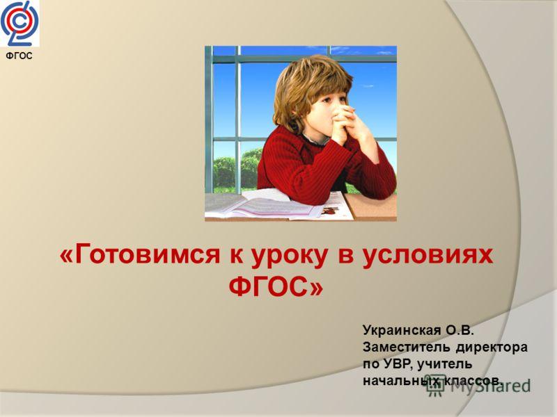 «Готовимся к уроку в условиях ФГОС» ФГОС Украинская О.В. Заместитель директора по УВР, учитель начальных классов.