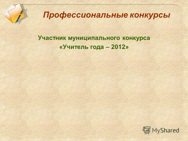 Профессиональные конкурсы Участник муниципального конкурса «Учитель года – 2012»