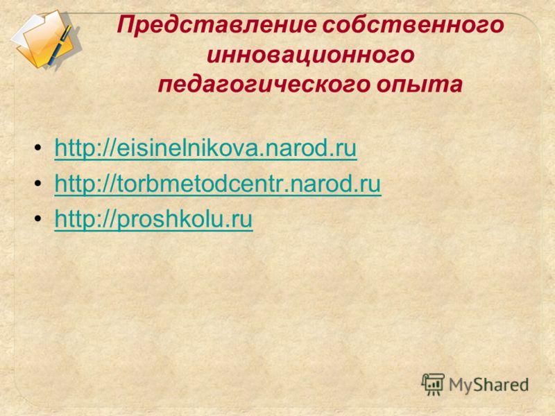 Представление собственного инновационного педагогического опыта http://eisinelnikova.narod.ru http://torbmetodcentr.narod.ru http://proshkolu.ru