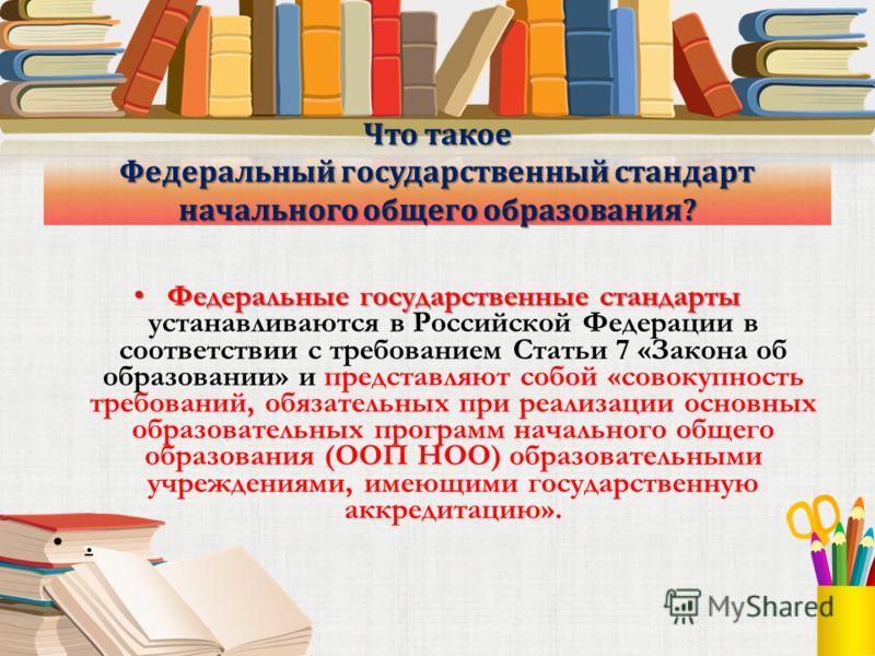 Что такое Федеральный государственный стандарт начального общего образования? Федеральные государственные стандарты Федеральные государственные стандарты устанавливаются в Российской Федерации в соответствии с требованием Статьи 7 «Закона об образова