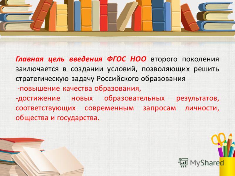 Главная цель введения ФГОС НОО второго поколения заключается в создании условий, позволяющих решить стратегическую задачу Российского образования -повышение качества образования, -достижение новых образовательных результатов, соответствующих современ