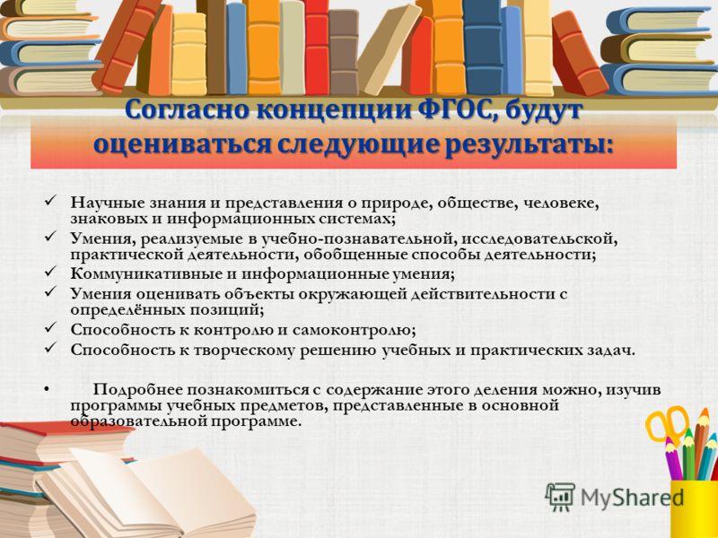 Согласно концепции ФГОС, будут оцениваться следующие результаты: Научные знания и представления о природе, обществе, человеке, знаковых и информационных системах; Умения, реализуемые в учебно-познавательной, исследовательской, практической деятельнос