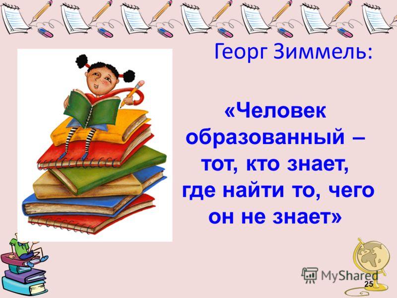 Георг Зиммель: «Человек образованный – тот, кто знает, где найти то, чего он не знает» 25