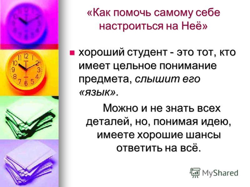 «Как помочь самому себе настроиться на Неё» хороший студент - это тот, кто имеет цельное понимание предмета, слышит его «язык». хороший студент - это тот, кто имеет цельное понимание предмета, слышит его «язык». Можно и не знать всех деталей, но, пон