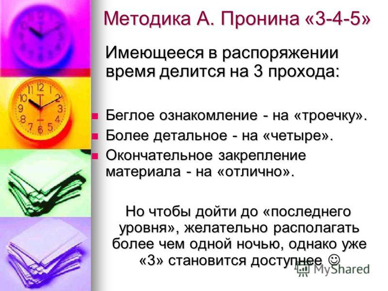 Методика А. Пронина «3-4-5» Имеющееся в распоряжении время делится на 3 прохода: Имеющееся в распоряжении время делится на 3 прохода: Беглое ознакомление - на «троечку». Беглое ознакомление - на «троечку». Более детальное - на «четыре». Более детальн