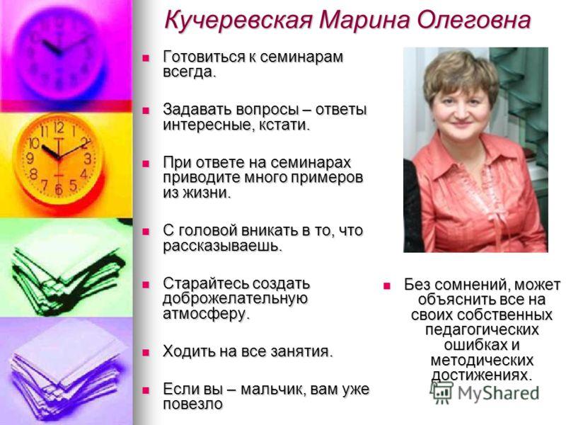 Кучеревская Марина Олеговна Готовиться к семинарам всегда. Готовиться к семинарам всегда. Задавать вопросы – ответы интересные, кстати. Задавать вопросы – ответы интересные, кстати. При ответе на семинарах приводите много примеров из жизни. При ответ