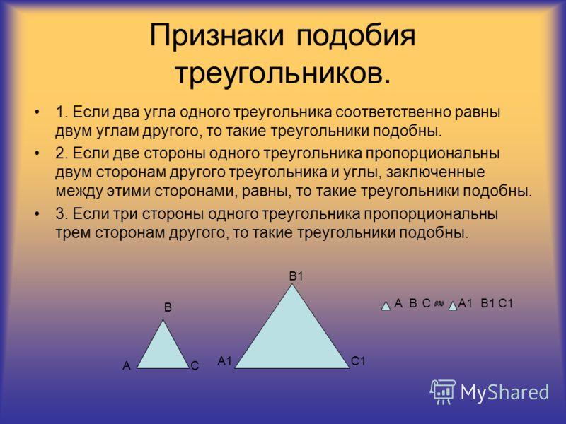 Признаки подобия треугольников. 1. Если два угла одного треугольника соответственно равны двум углам другого, то такие треугольники подобны. 2. Если две стороны одного треугольника пропорциональны двум сторонам другого треугольника и углы, заключенны