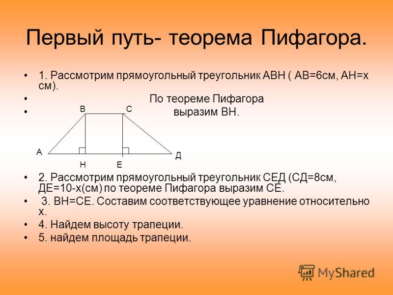 Первый путь- теорема Пифагора. 1. Рассмотрим прямоугольный треугольник АВН ( АВ=6см, АН=x см). По теореме Пифагора выразим ВН. 2. Рассмотрим прямоугольный треугольник СЕД (СД=8см, ДЕ=10-x(см) по теореме Пифагора выразим СЕ. 3. ВН=СЕ. Составим соответ