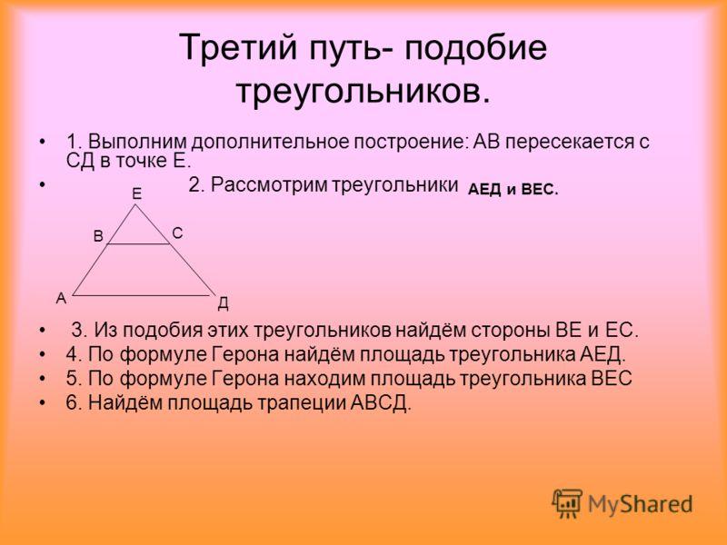 Третий путь- подобие треугольников. 1. Выполним дополнительное построение: АВ пересекается с СД в точке Е. 2. Рассмотрим треугольники 3. Из подобия этих треугольников найдём стороны ВЕ и ЕС. 4. По формуле Герона найдём площадь треугольника АЕД. 5. По