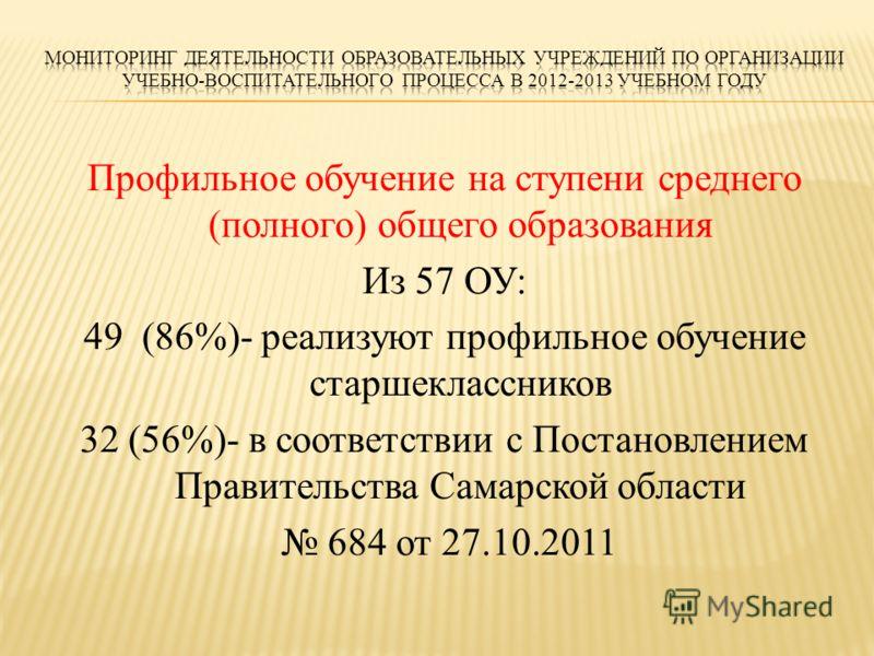 Профильное обучение на ступени среднего (полного) общего образования Из 57 ОУ: 49 (86%)- реализуют профильное обучение старшеклассников 32 (56%)- в соответствии с Постановлением Правительства Самарской области 684 от 27.10.2011