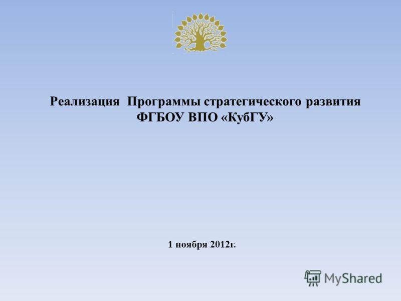 Реализация Программы стратегического развития ФГБОУ ВПО «КубГУ» 1 ноября 2012г.
