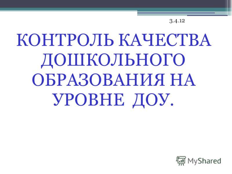 3.4.12 КОНТРОЛЬ КАЧЕСТВА ДОШКОЛЬНОГО ОБРАЗОВАНИЯ НА УРОВНЕ ДОУ.