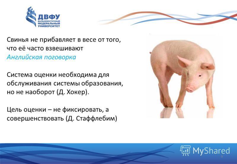 9 Свинья не прибавляет в весе от того, что её часто взвешивают Английская поговорка Система оценки необходима для обслуживания системы образования, но не наоборот (Д. Хокер). Цель оценки – не фиксировать, а совершенствовать (Д. Стаффлебим)