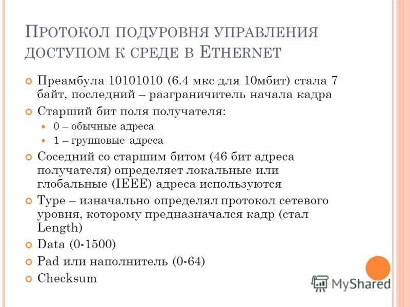 П РОТОКОЛ ПОДУРОВНЯ УПРАВЛЕНИЯ ДОСТУПОМ К СРЕДЕ В E THERNET Преамбула 10101010 (6.4 мкс для 10мбит) стала 7 байт, последний – разграничитель начала кадра Старший бит поля получателя: 0 – обычные адреса 1 – групповые адреса Соседний со старшим битом (