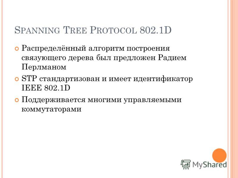 S PANNING T REE P ROTOCOL 802.1D Распределённый алгоритм построения связующего дерева был предложен Радием Перлманом STP стандартизован и имеет идентификатор IEEE 802.1D Поддерживается многими управляемыми коммутаторами