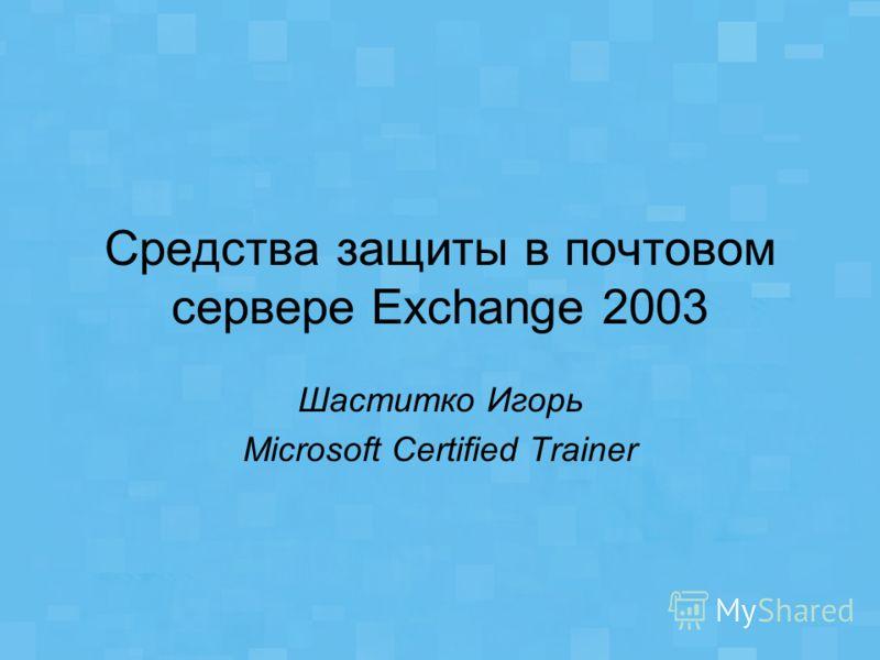 Средства защиты в почтовом сервере Exchange 2003 Шаститко Игорь Microsoft Certified Trainer
