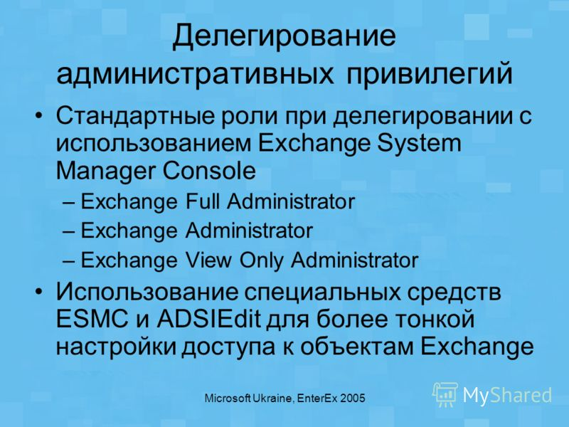 Microsoft Ukraine, EnterEx 2005 Делегирование административных привилегий Стандартные роли при делегировании с использованием Exchange System Manager Console –Exchange Full Administrator –Exchange Administrator –Exchange View Only Administrator Испол