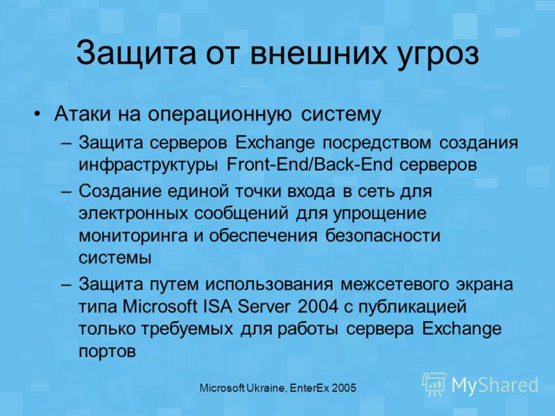 Microsoft Ukraine, EnterEx 2005 Защита от внешних угроз Атаки на операционную систему –Защита серверов Exchange посредством создания инфраструктуры Front-End/Back-End серверов –Создание единой точки входа в сеть для электронных сообщений для упрощени