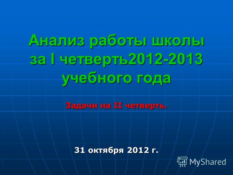 Анализ работы школы за I четверть2012-2013 учебного года Задачи на II четверть. 31 октября 2012 г.