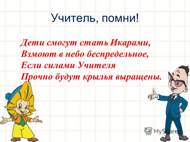 Учитель, помни! Дети смогут стать Икарами, Взмоют в небо беспредельное, Если силами Учителя Прочно будут крылья выращены.