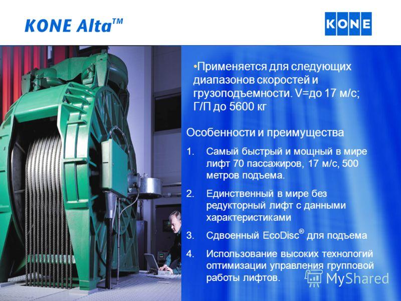 KONE Alta TM Применяется для следующих диапазонов скоростей и грузоподъемности. V=до 17 м/с; Г/П до 5600 кг Особенности и преимущества 1.Самый быстрый и мощный в мире лифт 70 пассажиров, 17 м/с, 500 метров подъема. 2.Единственный в мире без редукторн