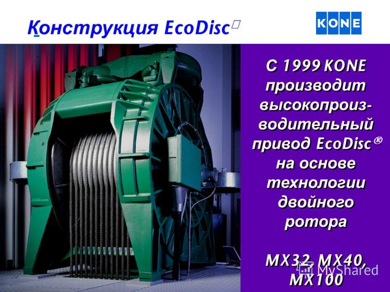 С 1999 KONE производит высокопроиз - водительный привод EcoDisc на основе технологии двойного ротора MX32, MX40, MX100 С 1999 KONE производит высокопроиз - водительный привод EcoDisc на основе технологии двойного ротора MX32, MX40, MX100 Конструкция