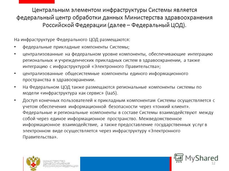 Центральным элементом инфраструктуры Системы является федеральный центр обработки данных Министерства здравоохранения Российской Федерации (далее – Федеральный ЦОД). На инфраструктуре Федерального ЦОД размещаются: федеральные прикладные компоненты Си