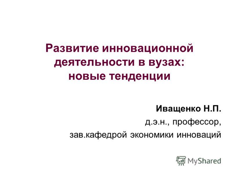 Развитие инновационной деятельности в вузах: новые тенденции Иващенко Н.П. д.э.н., профессор, зав.кафедрой экономики инноваций