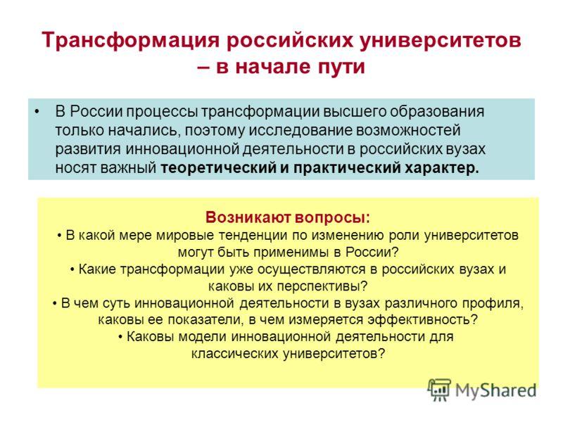 Трансформация российских университетов – в начале пути В России процессы трансформации высшего образования только начались, поэтому исследование возможностей развития инновационной деятельности в российских вузах носят важный теоретический и практиче