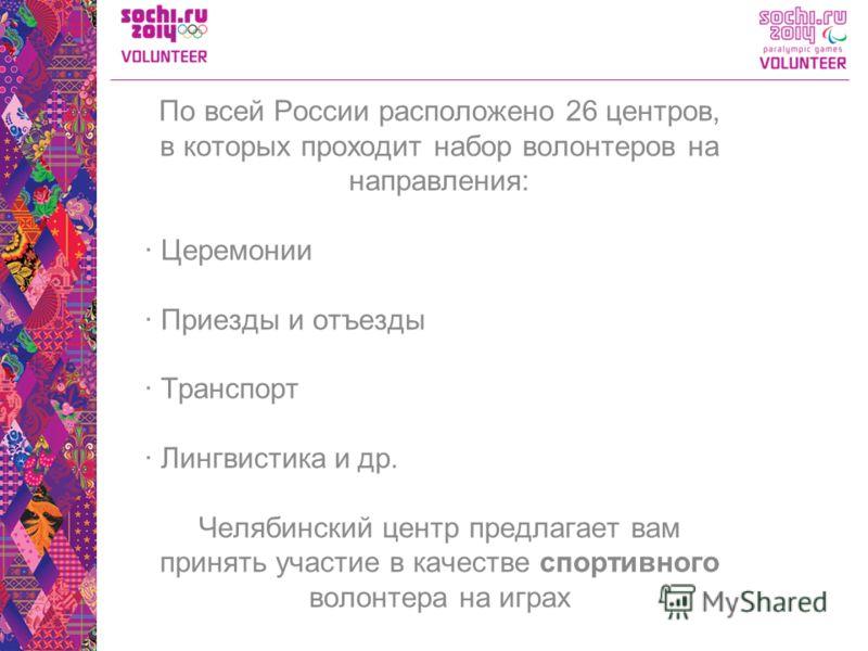 По всей России расположено 26 центров, в которых проходит набор волонтеров на направления: · Церемонии · Приезды и отъезды · Транспорт · Лингвистика и др. Челябинский центр предлагает вам принять участие в качестве спортивного волонтера на играх