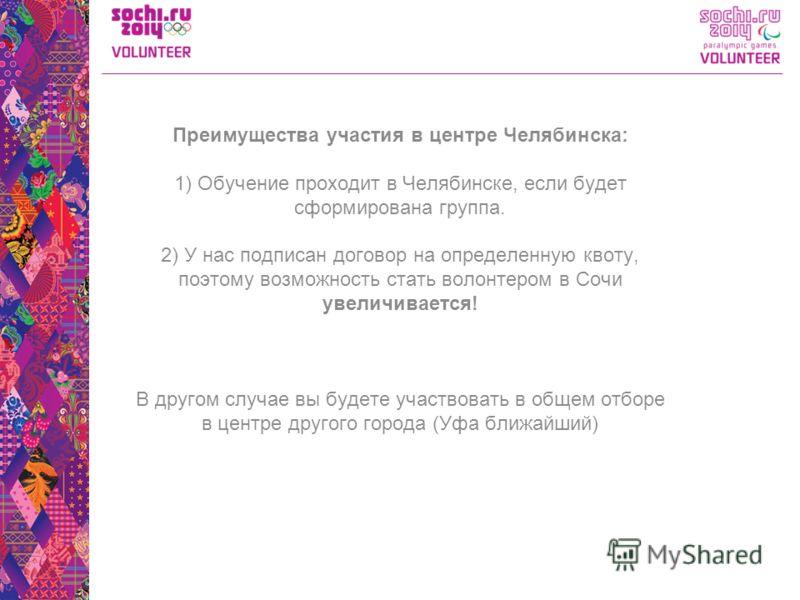 Преимущества участия в центре Челябинска: 1) Обучение проходит в Челябинске, если будет сформирована группа. 2) У нас подписан договор на определенную квоту, поэтому возможность стать волонтером в Сочи увеличивается! В другом случае вы будете участво