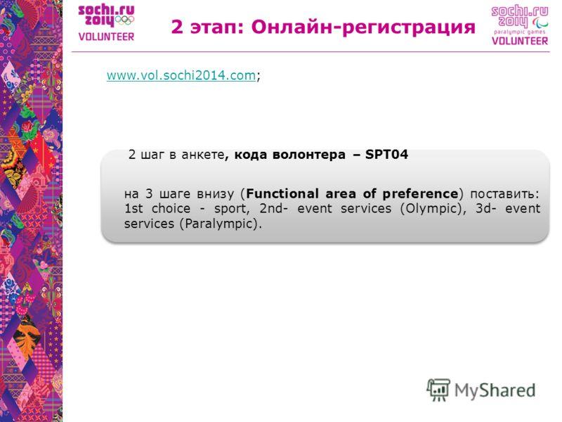 2 этап: Онлайн-регистрация www.vol.sochi2014.comwww.vol.sochi2014.com; 2 шаг в анкете, кода волонтера – SPT04 на 3 шаге внизу (Functional area of preference) поставить: 1st choice - sport, 2nd- event services (Olympic), 3d- event services (Paralympic