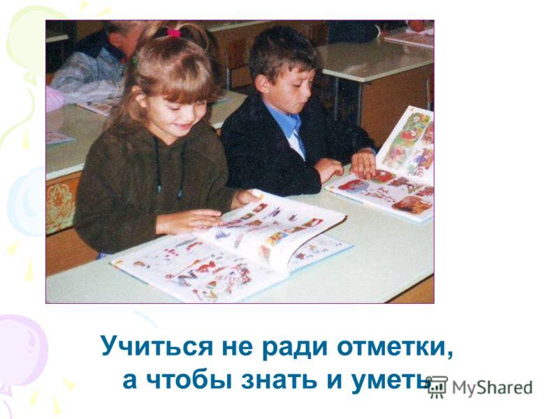 Учиться не ради отметки, а чтобы знать и уметь