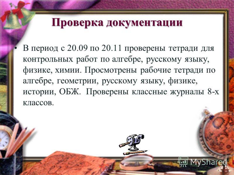 Проверка документации В период с 20.09 по 20.11 проверены тетради для контрольных работ по алгебре, русскому языку, физике, химии. Просмотрены рабочие тетради по алгебре, геометрии, русскому языку, физике, истории, ОБЖ. Проверены классные журналы 8-х