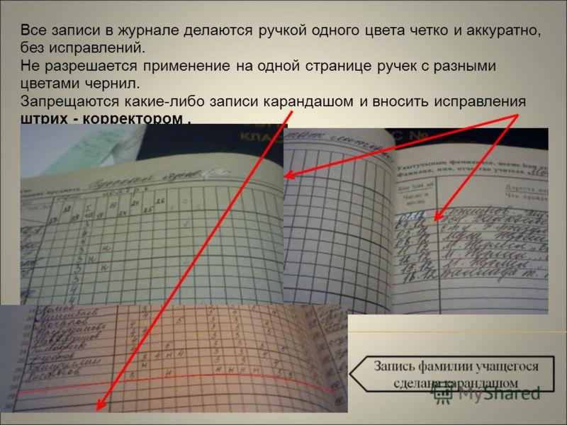 Все записи в журнале делаются ручкой одного цвета четко и аккуратно, без исправлений. Не разрешается применение на одной странице ручек с разными цветами чернил. Запрещаются какие-либо записи карандашом и вносить исправления штрих - корректором.