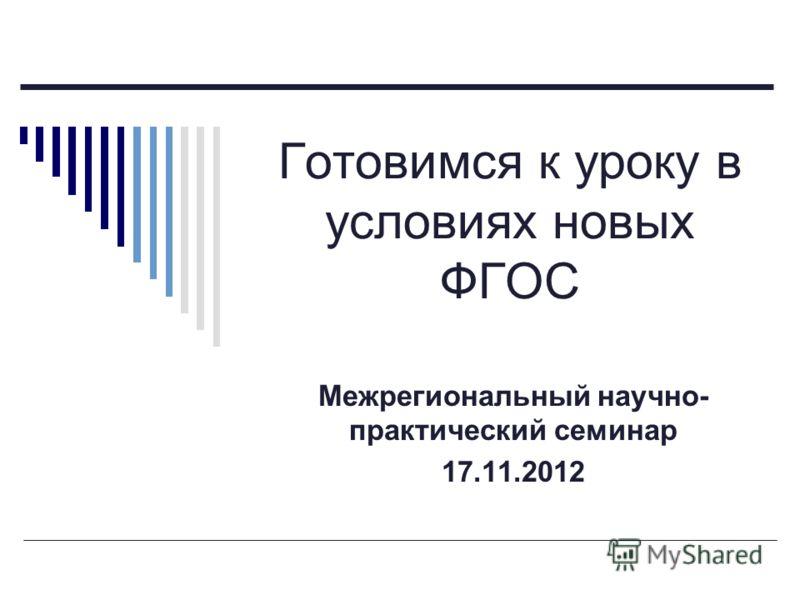Готовимся к уроку в условиях новых ФГОС Межрегиональный научно- практический семинар 17.11.2012