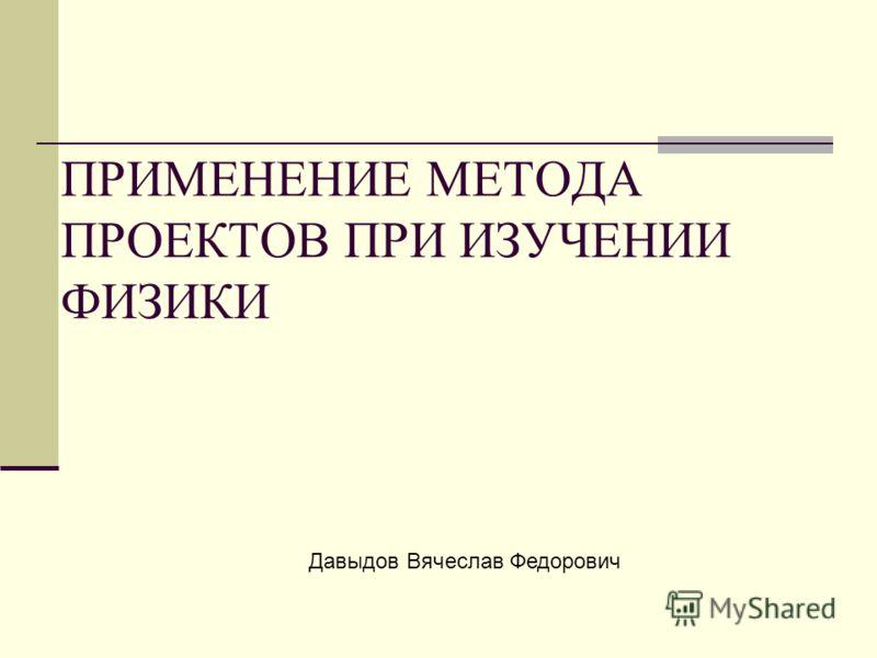 ПРИМЕНЕНИЕ МЕТОДА ПРОЕКТОВ ПРИ ИЗУЧЕНИИ ФИЗИКИ Давыдов Вячеслав Федорович