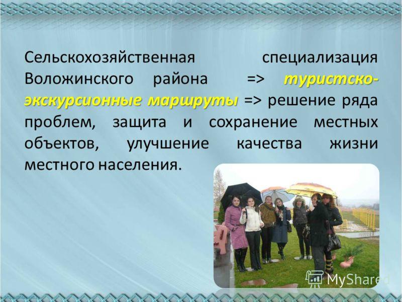 туристско- экскурсионные маршруты Сельскохозяйственная специализация Воложинского района => туристско- экскурсионные маршруты => решение ряда проблем, защита и сохранение местных объектов, улучшение качества жизни местного населения.