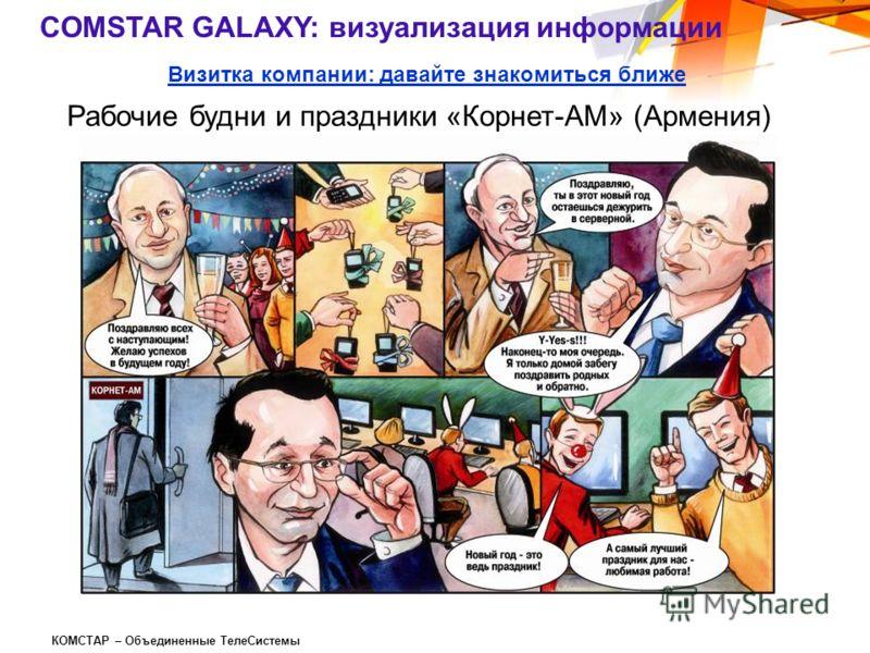КОМСТАР – Объединенные ТелеСистемы Визитка компании: давайте знакомиться ближе Рабочие будни и праздники «Корнет-АМ» (Армения) COMSTAR GALAXY: визуализация информации