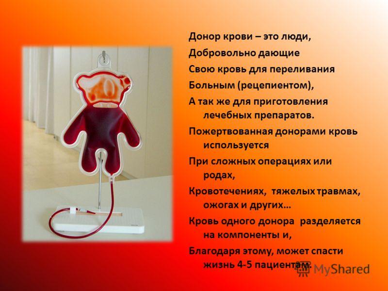 Донор крови – это люди, Добровольно дающие Свою кровь для переливания Больным (рецепиентом), А так же для приготовления лечебных препаратов. Пожертвованная донорами кровь используется При сложных операциях или родах, Кровотечениях, тяжелых травмах, о