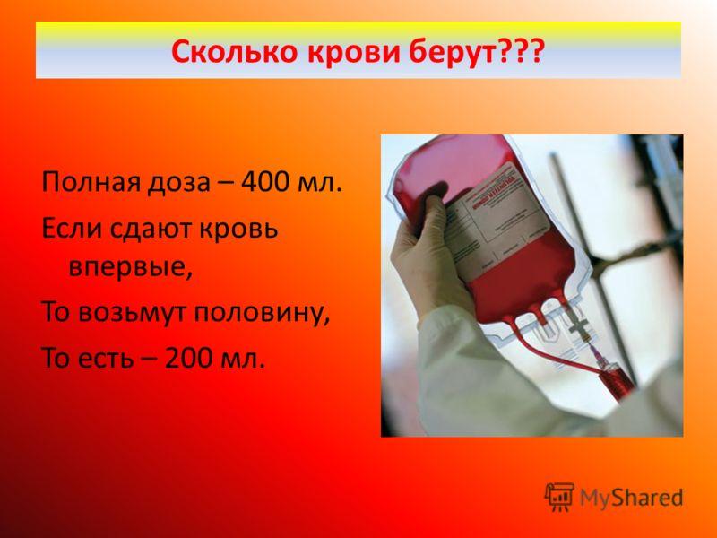 Сколько крови берут??? Полная доза – 400 мл. Если сдают кровь впервые, То возьмут половину, То есть – 200 мл.