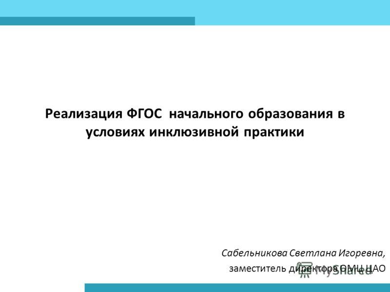 Реализация ФГОС начального образования в условиях инклюзивной практики Сабельникова Светлана Игоревна, заместитель директора ОМЦ ЦАО