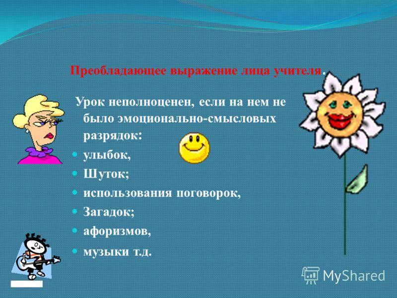 Преобладающее выражение лица учителя. Урок неполноценен, если на нем не было эмоционально-смысловых разрядок : улыбок, Шуток; использования поговорок, Загадок; афоризмов, музыки т.д.